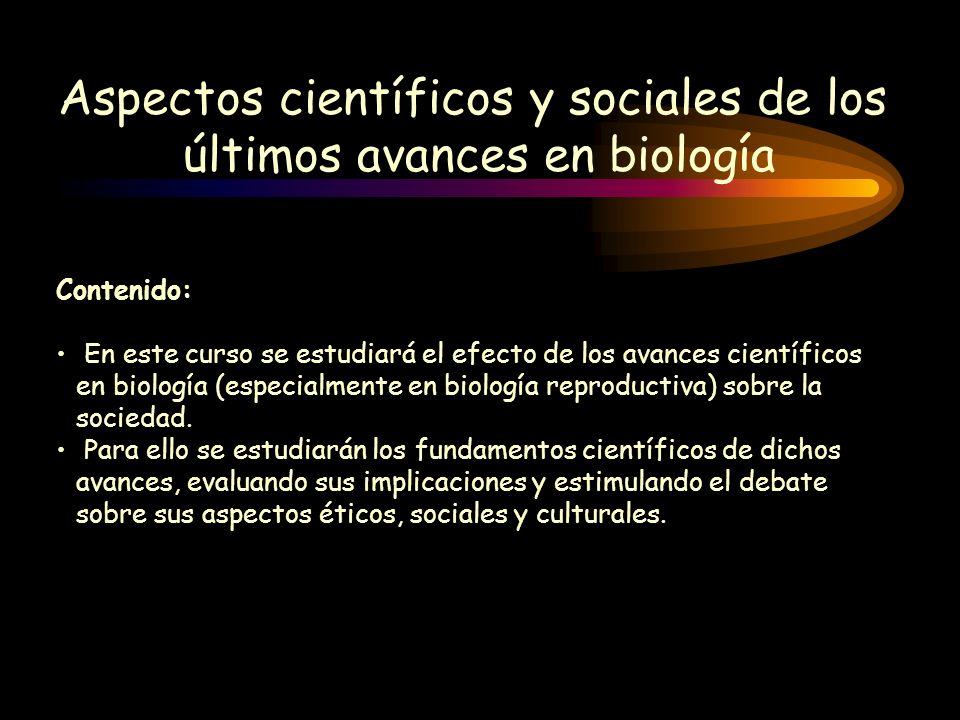 Aspectos científicos y sociales de los últimos avances en biología Contenido: En este curso se estudiará el efecto de los avances científicos en biolo