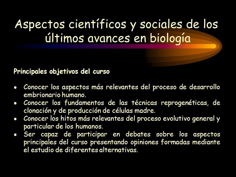Aspectos científicos y sociales de los últimos avances en biología Principales objetivos del curso Conocer los aspectos más relevantes del proceso de