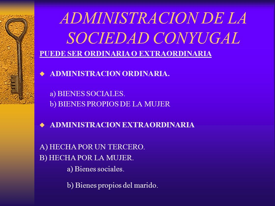 ADMINISTRACION DE LA SOCIEDAD CONYUGAL PUEDE SER ORDINARIA O EXTRAORDINARIA ADMINISTRACION ORDINARIA. a) BIENES SOCIALES. b) BIENES PROPIOS DE LA MUJE