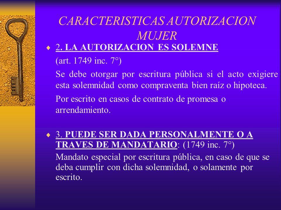 CARACTERISTICAS AUTORIZACION MUJER 2. LA AUTORIZACION ES SOLEMNE (art. 1749 inc. 7°) Se debe otorgar por escritura pública si el acto exigiere esta so