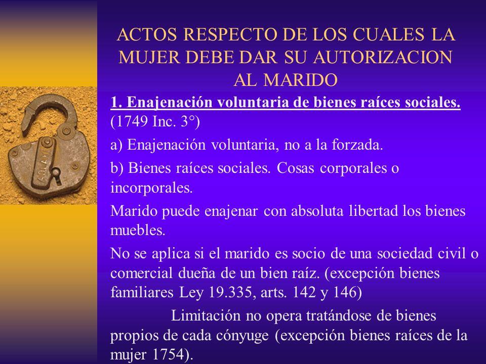 ACTOS RESPECTO DE LOS CUALES LA MUJER DEBE DAR SU AUTORIZACION AL MARIDO 1. Enajenación voluntaria de bienes raíces sociales. (1749 Inc. 3°) a) Enajen