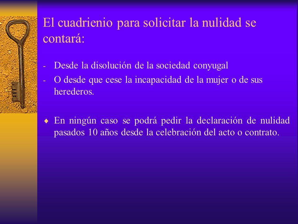 El cuadrienio para solicitar la nulidad se contará: - Desde la disolución de la sociedad conyugal - O desde que cese la incapacidad de la mujer o de s