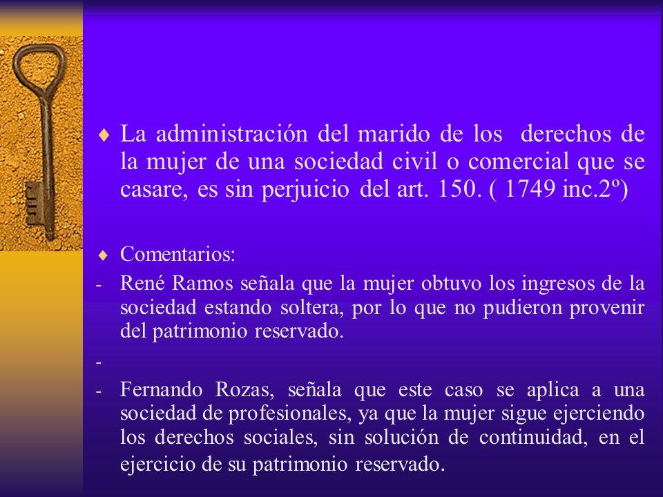 La administración del marido de los derechos de la mujer de una sociedad civil o comercial que se casare, es sin perjuicio del art. 150. ( 1749 inc.2º