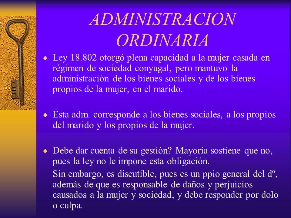 ADMINISTRACION ORDINARIA DE LOS BIENES SOCIALES (1749) Después de la dictación del CC, se introducen mayores limitaciones, para proteger los intereses de la mujer.