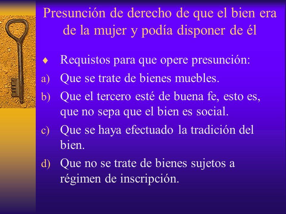 Presunción de derecho de que el bien era de la mujer y podía disponer de él Requistos para que opere presunción: a) Que se trate de bienes muebles. b)