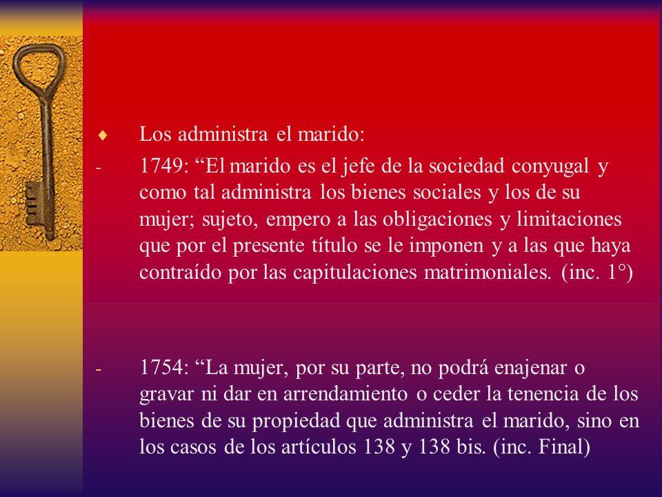 Los administra el marido: - 1749: El marido es el jefe de la sociedad conyugal y como tal administra los bienes sociales y los de su mujer; sujeto, em