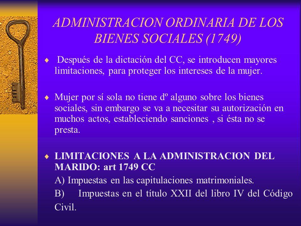 ADMINISTRACION ORDINARIA DE LOS BIENES SOCIALES (1749) Después de la dictación del CC, se introducen mayores limitaciones, para proteger los intereses