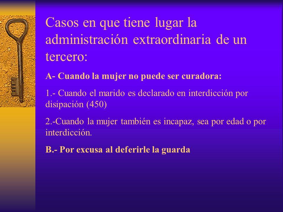 Casos en que tiene lugar la administración extraordinaria de un tercero: A- Cuando la mujer no puede ser curadora: 1.- Cuando el marido es declarado e