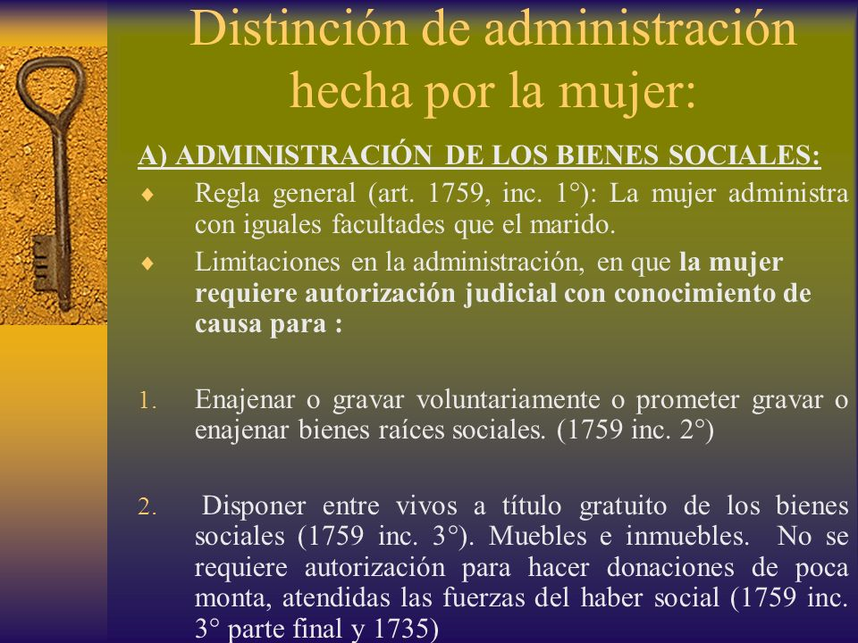 Distinción de administración hecha por la mujer: A) ADMINISTRACIÓN DE LOS BIENES SOCIALES: Regla general (art. 1759, inc. 1°): La mujer administra con