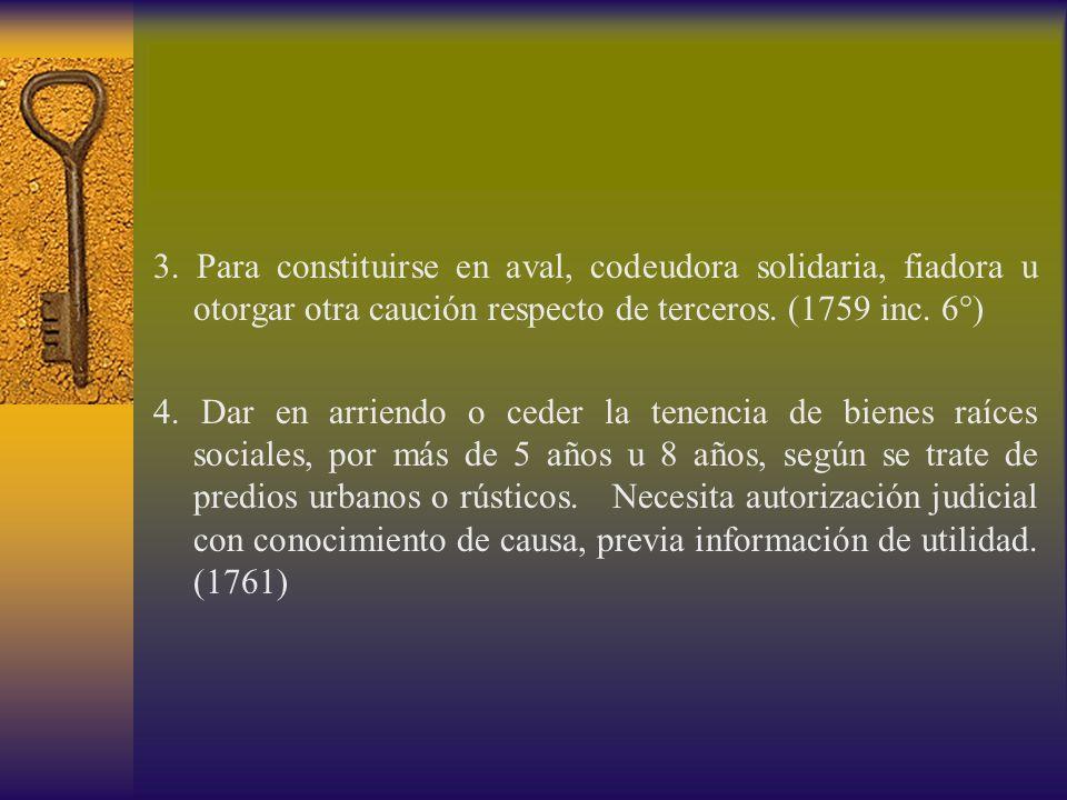 3. Para constituirse en aval, codeudora solidaria, fiadora u otorgar otra caución respecto de terceros. (1759 inc. 6°) 4. Dar en arriendo o ceder la t