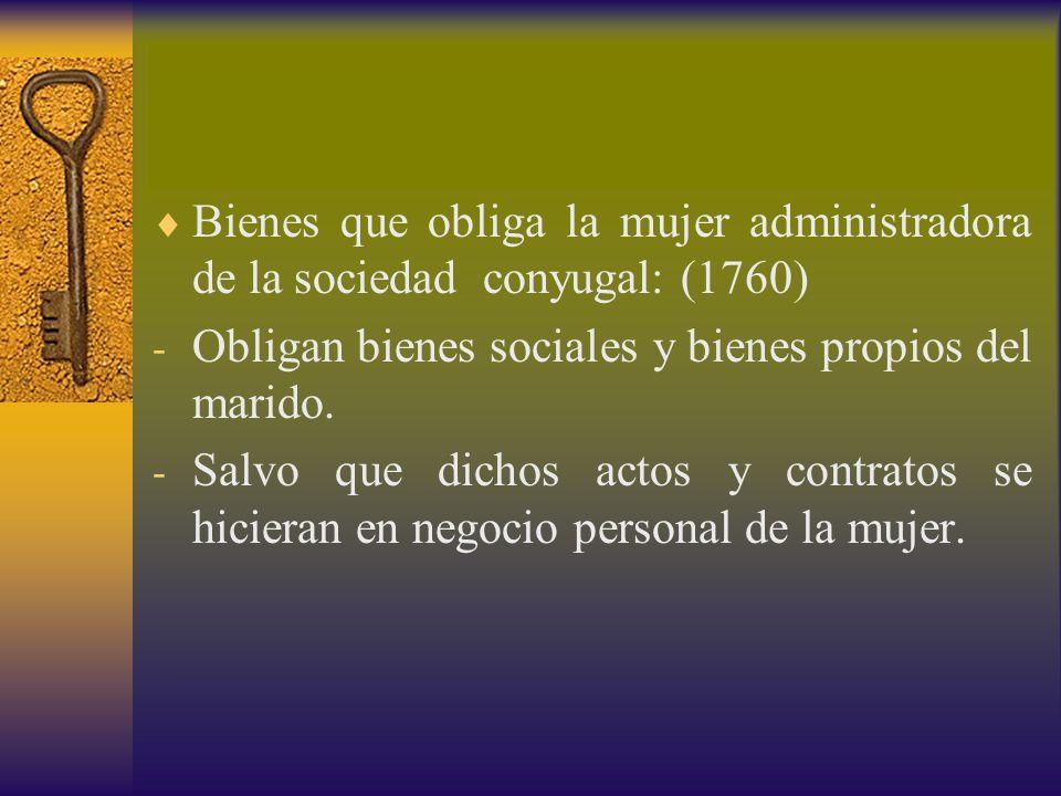 Bienes que obliga la mujer administradora de la sociedad conyugal: (1760) - Obligan bienes sociales y bienes propios del marido. - Salvo que dichos ac