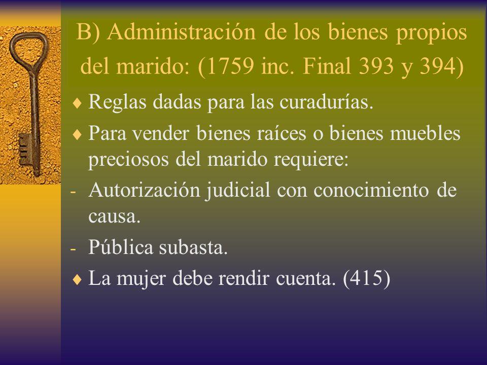 B) Administración de los bienes propios del marido: (1759 inc. Final 393 y 394) Reglas dadas para las curadurías. Para vender bienes raíces o bienes m