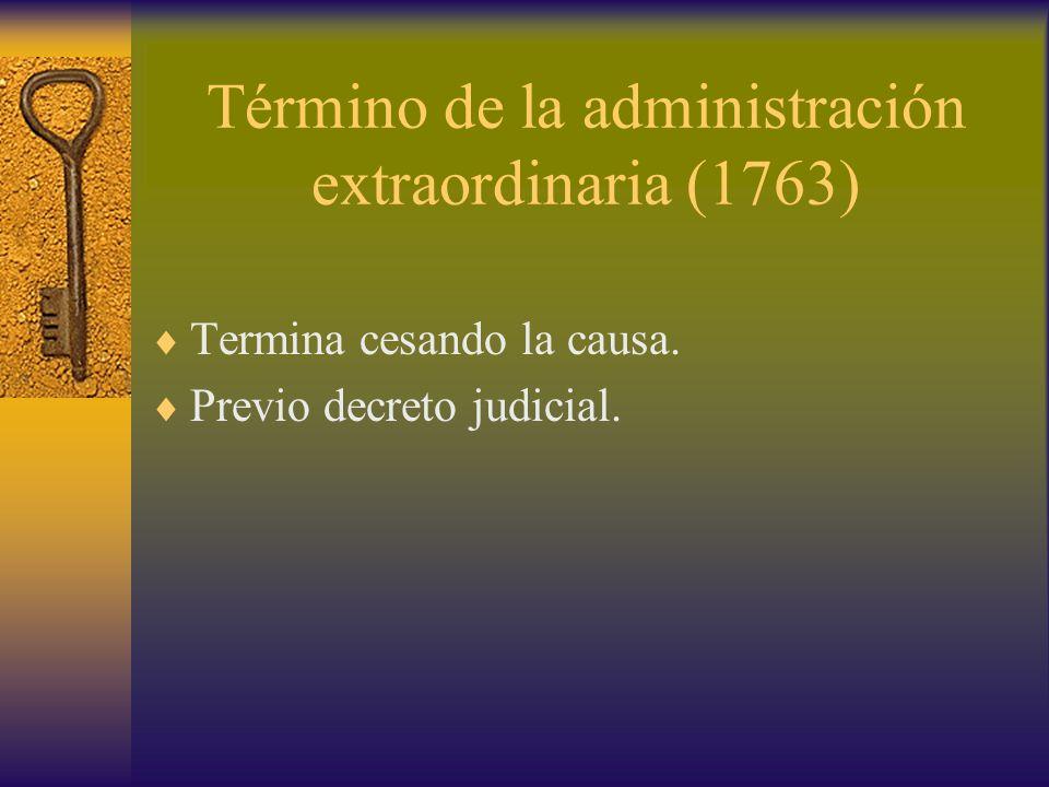 Término de la administración extraordinaria (1763) Termina cesando la causa. Previo decreto judicial.