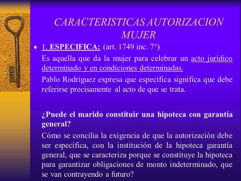 CARACTERISTICAS AUTORIZACION MUJER 1. ESPECIFICA: (art. 1749 inc. 7°) Es aquella que da la mujer para celebrar un acto jurídico determinado y en condi