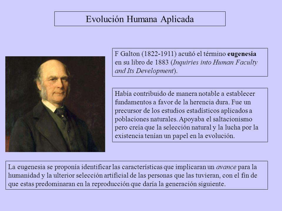 F Galton (1822-1911) acuñó el término eugenesia en su libro de 1883 (Inquiries into Human Faculty and Its Development). Evolución Humana Aplicada Habí