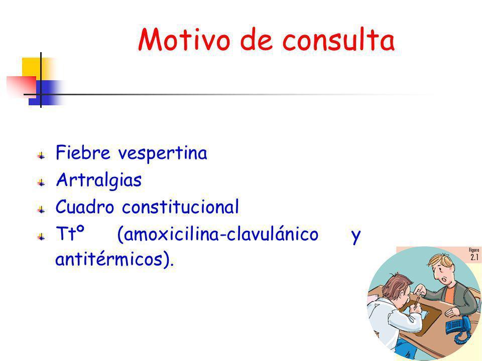 Motivo de consulta Fiebre vespertina Artralgias Cuadro constitucional Ttº (amoxicilina-clavulánico y antitérmicos).
