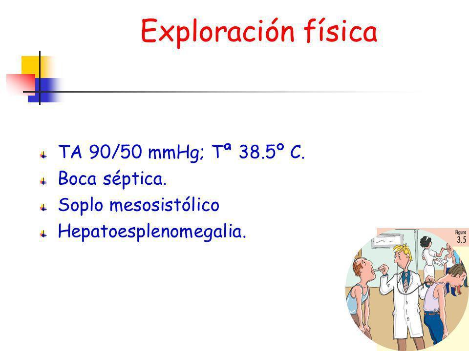 Exploración física TA 90/50 mmHg; Tª 38.5º C. Boca séptica. Soplo mesosistólico Hepatoesplenomegalia.