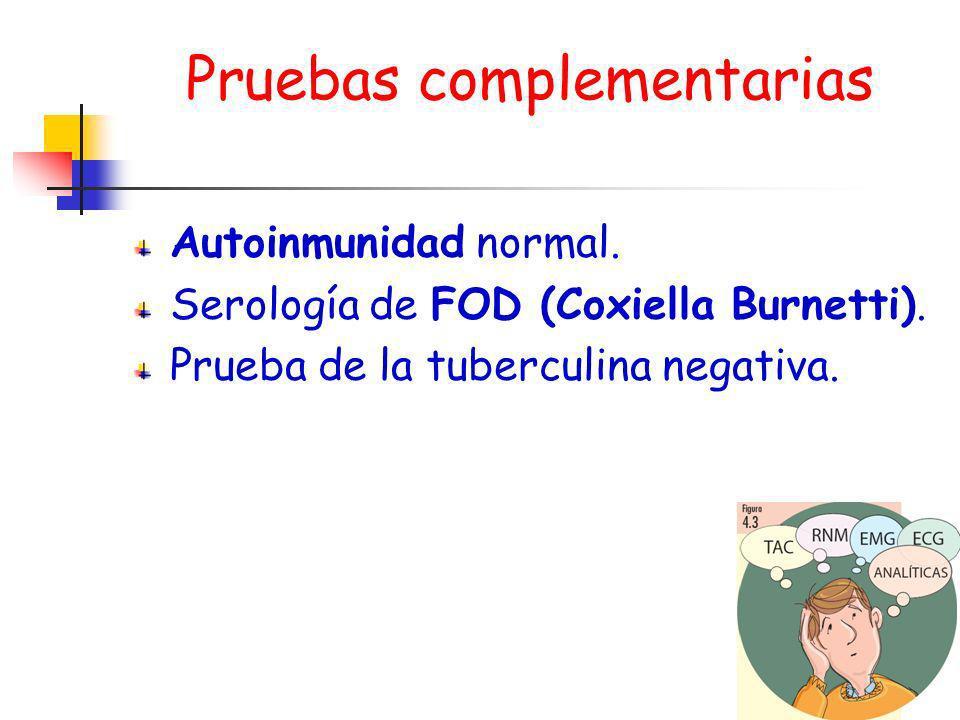 Pruebas complementarias Autoinmunidad normal. Serología de FOD (Coxiella Burnetti). Prueba de la tuberculina negativa.
