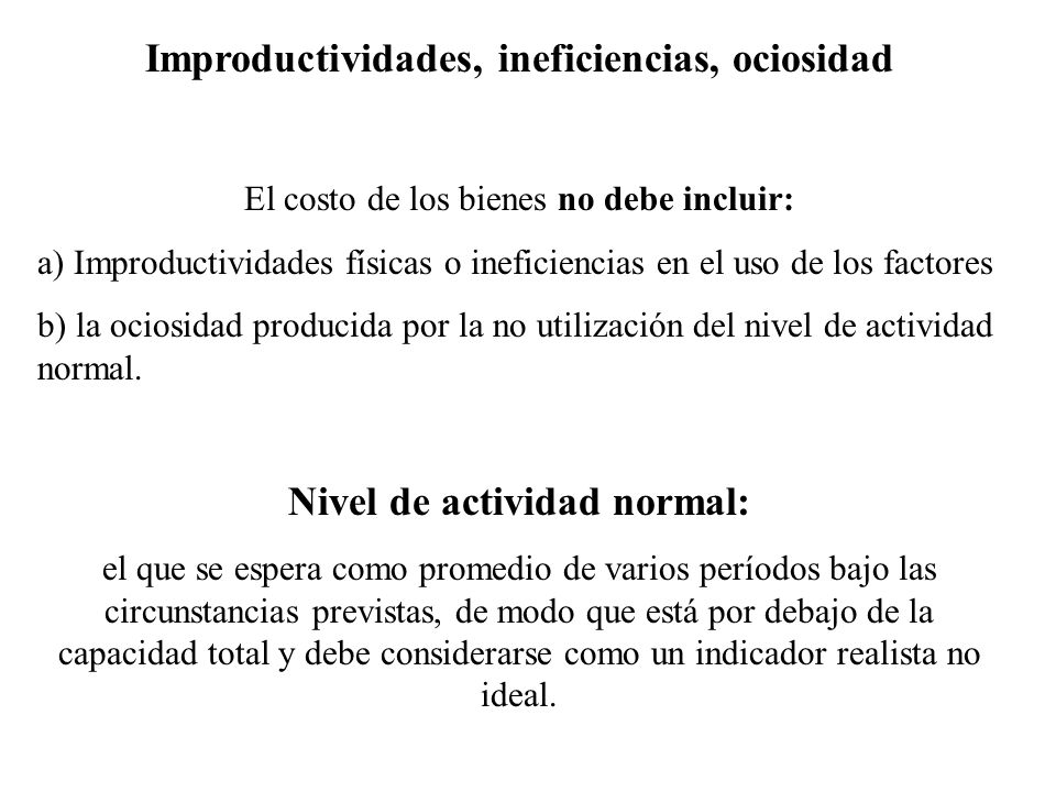 Improductividades, ineficiencias, ociosidad El costo de los bienes no debe incluir: a) Improductividades físicas o ineficiencias en el uso de los fact