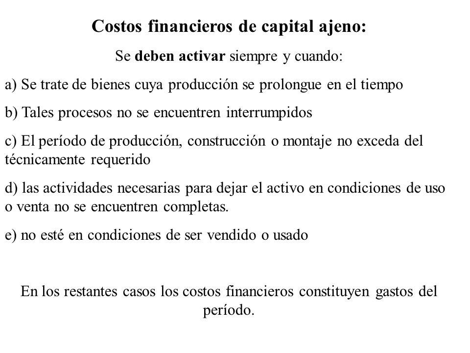 Costos financieros de capital ajeno: Se deben activar siempre y cuando: a) Se trate de bienes cuya producción se prolongue en el tiempo b) Tales proce