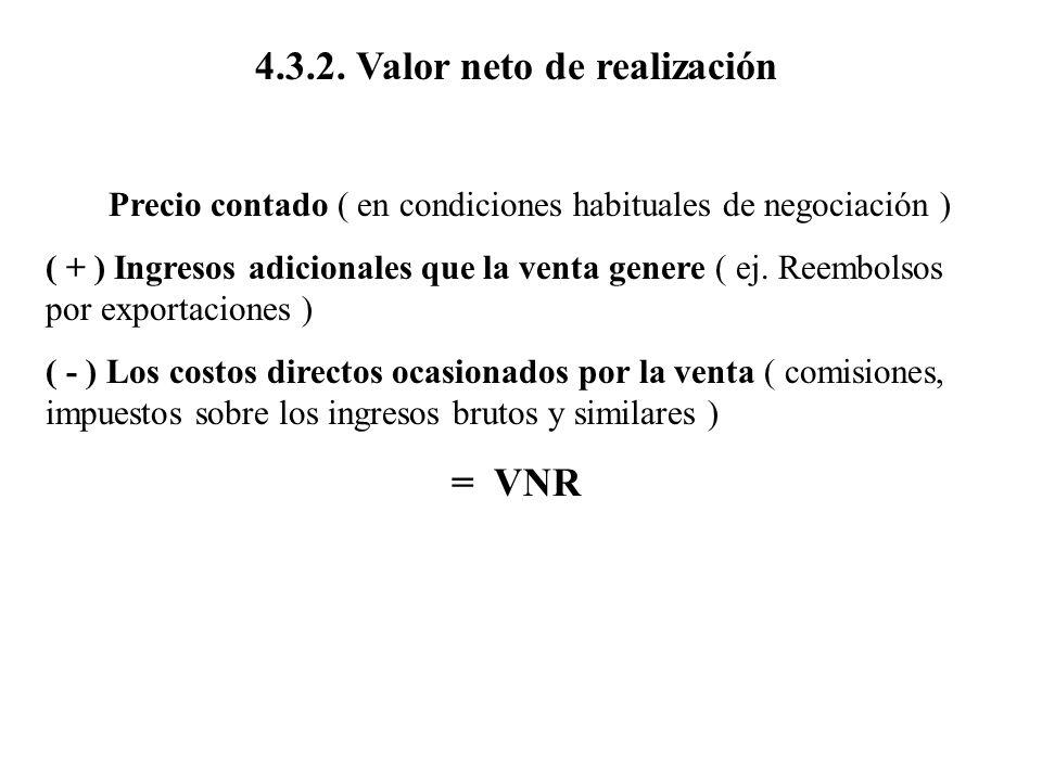 4.3.2. Valor neto de realización Precio contado ( en condiciones habituales de negociación ) ( + ) Ingresos adicionales que la venta genere ( ej. Reem