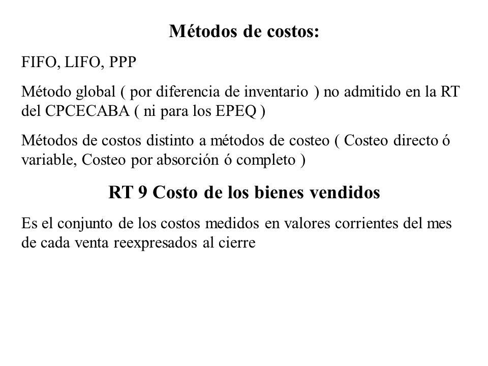 Métodos de costos: FIFO, LIFO, PPP Método global ( por diferencia de inventario ) no admitido en la RT del CPCECABA ( ni para los EPEQ ) Métodos de co