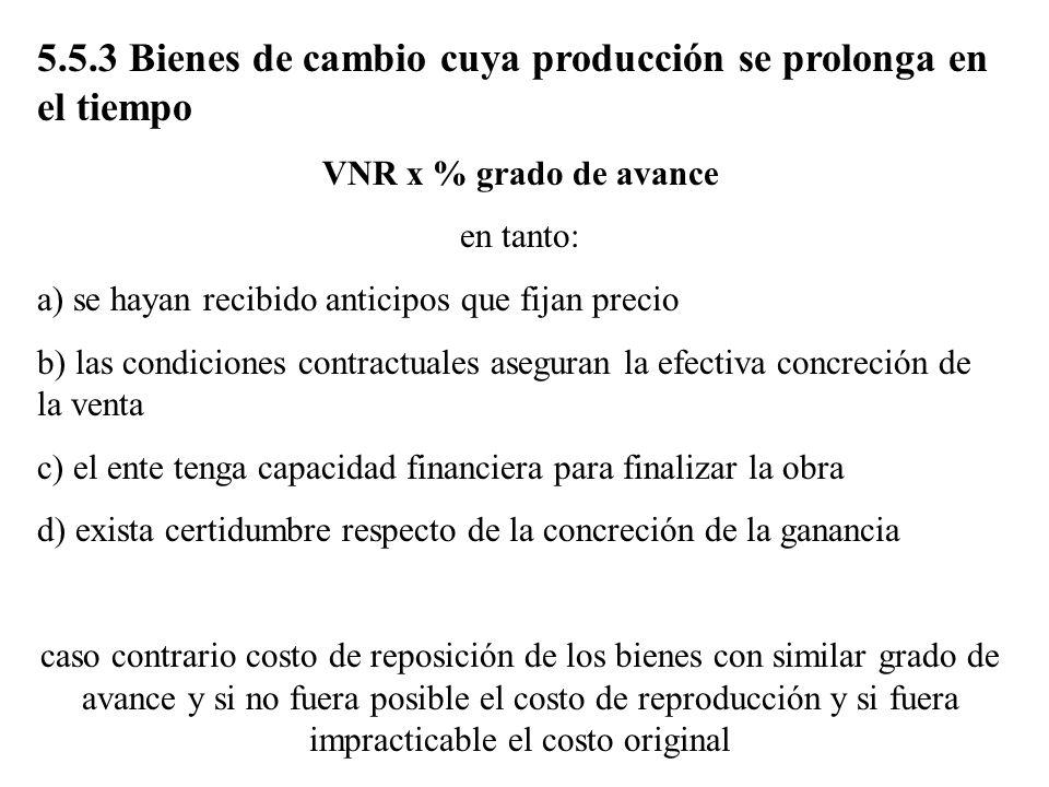 5.5.3 Bienes de cambio cuya producción se prolonga en el tiempo VNR x % grado de avance en tanto: a) se hayan recibido anticipos que fijan precio b) l