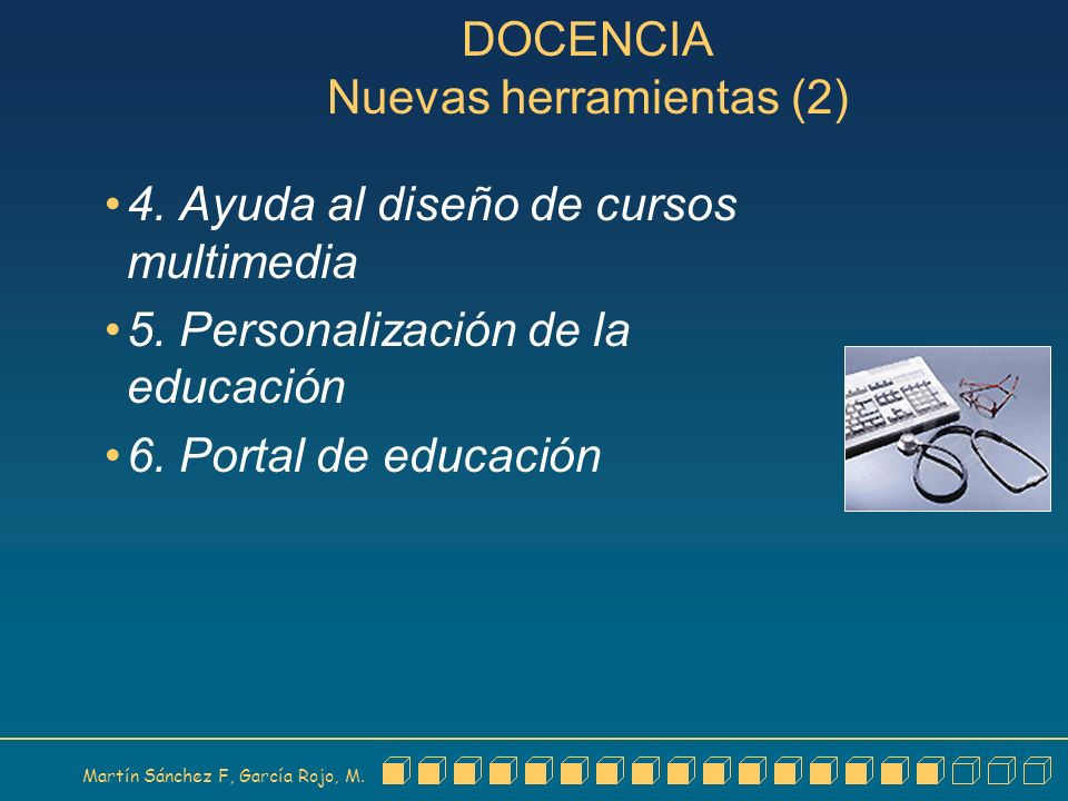 Martín Sánchez F, García Rojo, M. DOCENCIA Nuevas herramientas (2) 4. Ayuda al diseño de cursos multimedia 5. Personalización de la educación 6. Porta