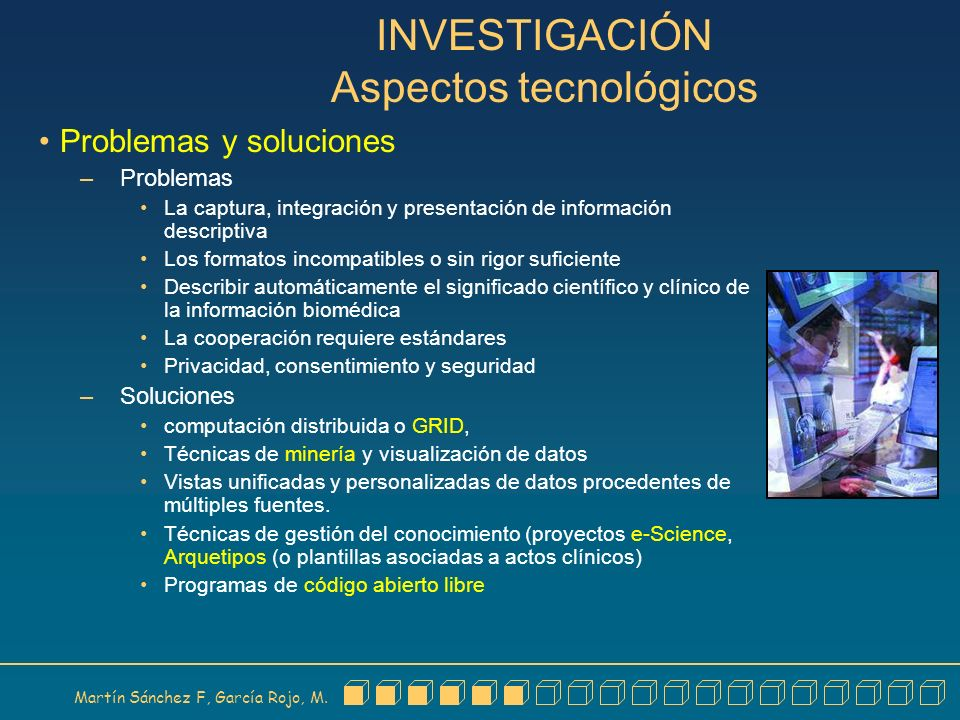 Martín Sánchez F, García Rojo, M. INVESTIGACIÓN Aspectos tecnológicos Problemas y soluciones – Problemas La captura, integración y presentación de inf