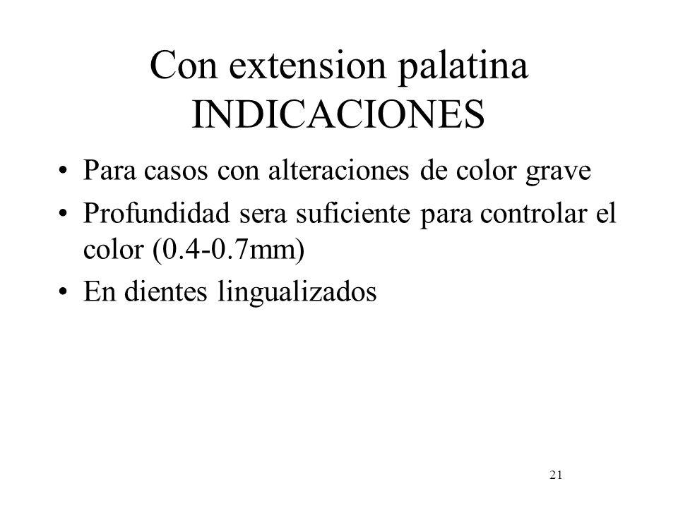 Con extension palatina INDICACIONES Para casos con alteraciones de color grave Profundidad sera suficiente para controlar el color (0.4-0.7mm) En dien