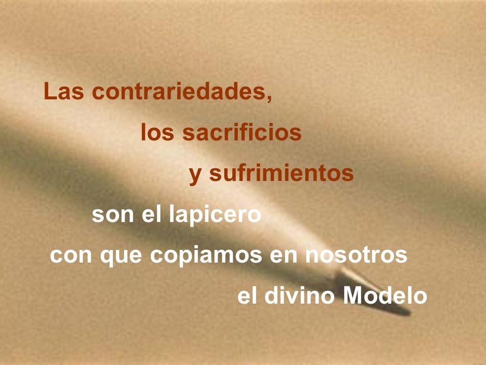 Las contrariedades, los sacrificios y sufrimientos son el lapicero con que copiamos en nosotros el divino Modelo