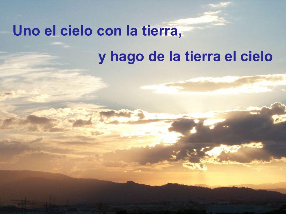 Uno el cielo con la tierra, y hago de la tierra el cielo