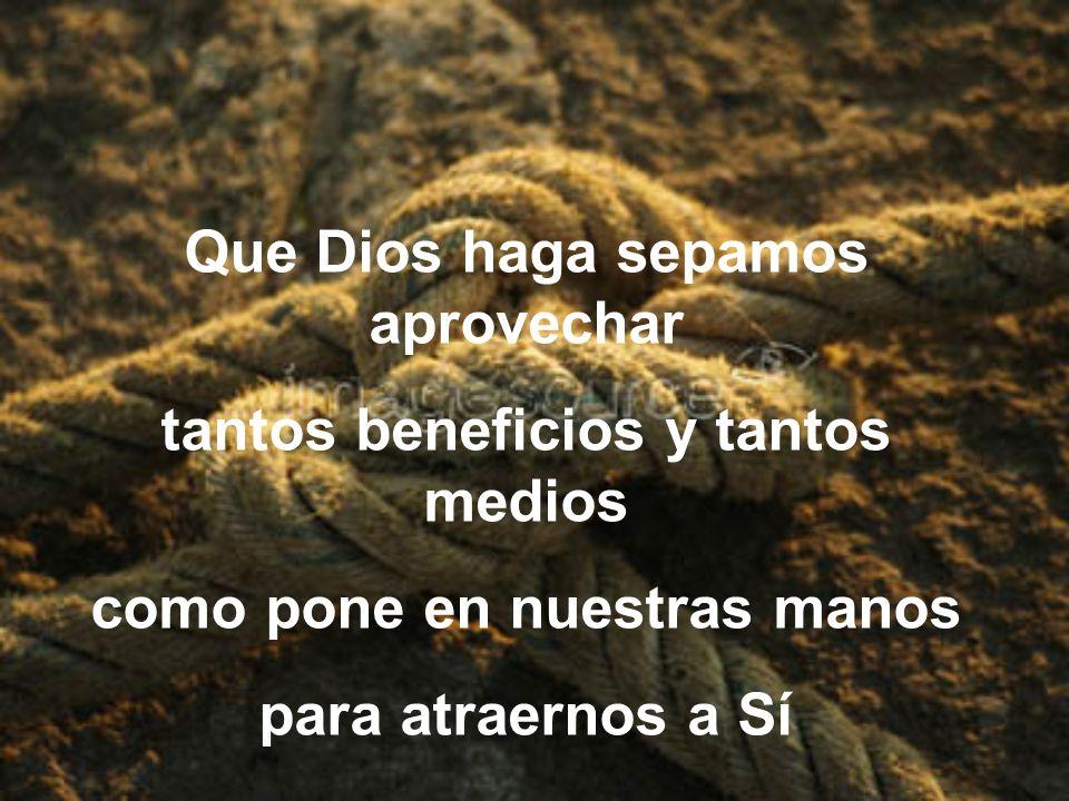 Que Dios haga sepamos aprovechar tantos beneficios y tantos medios como pone en nuestras manos para atraernos a Sí