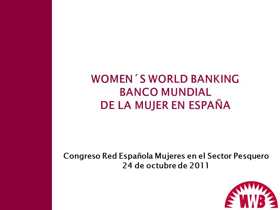 WOMEN´S WORLD BANKING BANCO MUNDIAL DE LA MUJER EN ESPAÑA Congreso Red Española Mujeres en el Sector Pesquero 24 de octubre de 2011