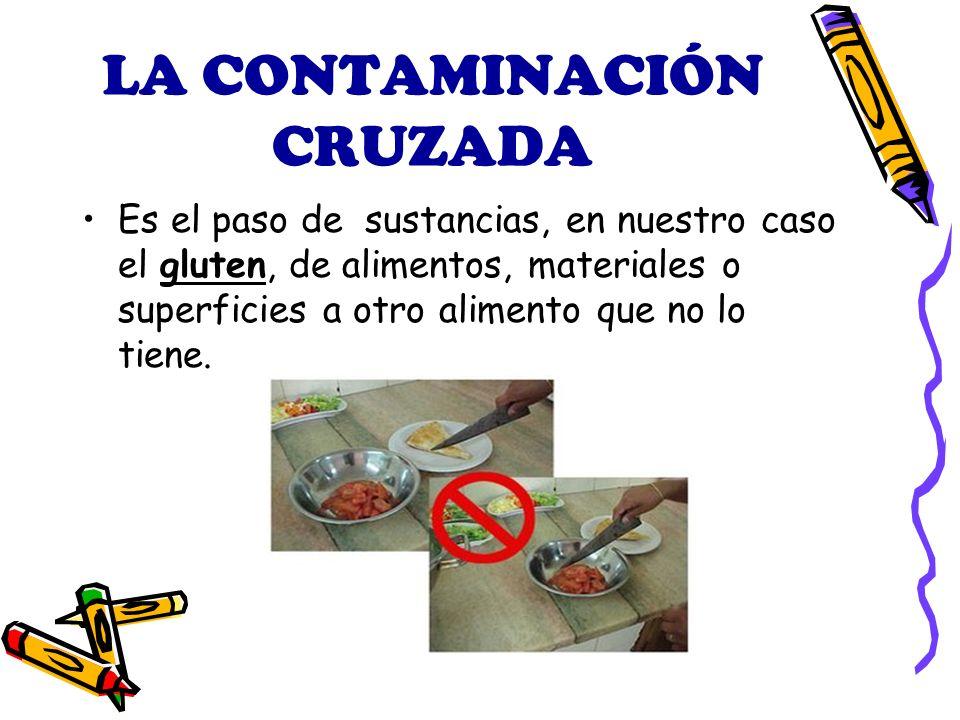 LA CONTAMINACIÓN CRUZADA Es el paso de sustancias, en nuestro caso el gluten, de alimentos, materiales o superficies a otro alimento que no lo tiene.
