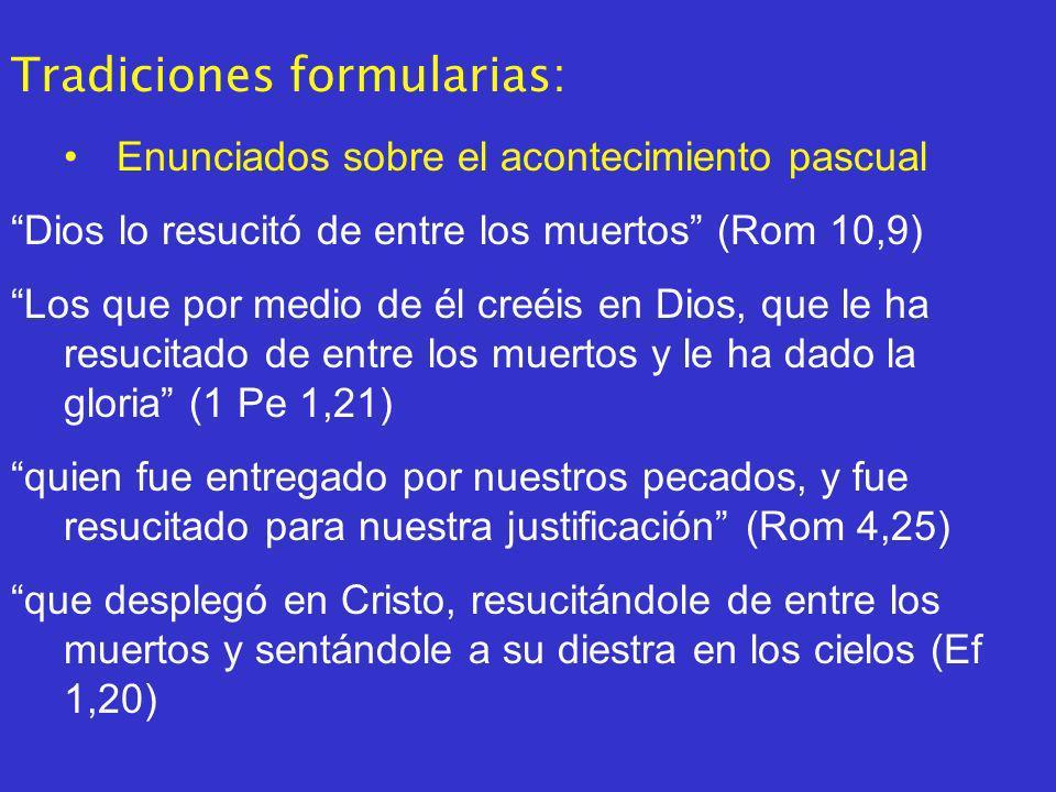 Tradiciones formularias: Enunciados sobre el acontecimiento pascual Dios lo resucitó de entre los muertos (Rom 10,9) Los que por medio de él creéis en Dios, que le ha resucitado de entre los muertos y le ha dado la gloria (1 Pe 1,21) quien fue entregado por nuestros pecados, y fue resucitado para nuestra justificación (Rom 4,25) que desplegó en Cristo, resucitándole de entre los muertos y sentándole a su diestra en los cielos (Ef 1,20)