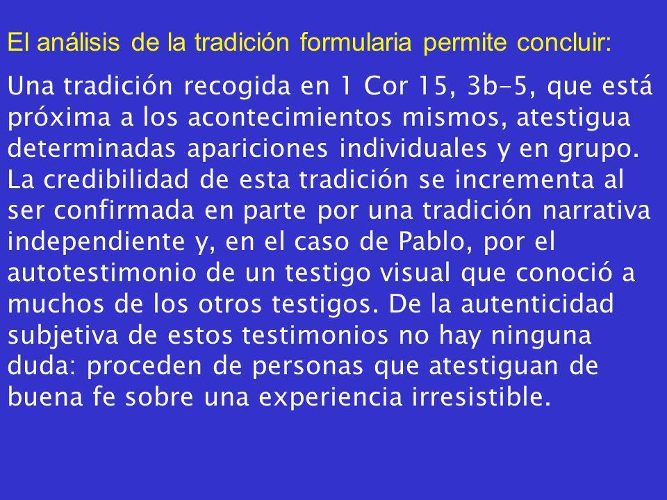 El análisis de la tradición formularia permite concluir: Una tradición recogida en 1 Cor 15, 3b5, que está próxima a los acontecimientos mismos, atestigua determinadas apariciones individuales y en grupo.