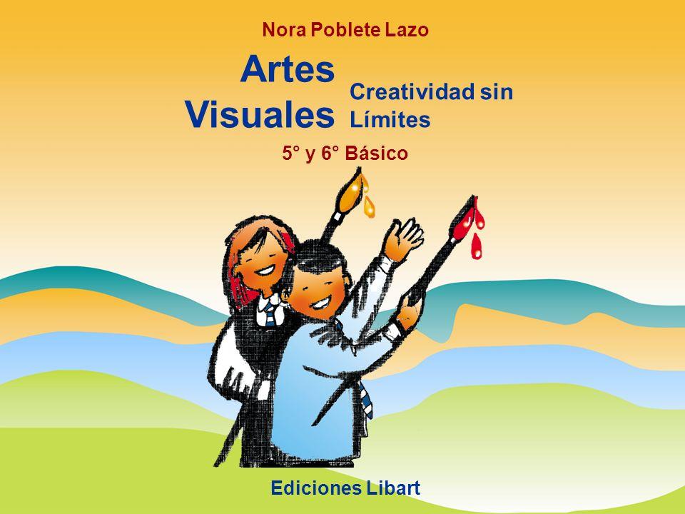 Nora Poblete Lazo Artes Visuales Creatividad sin Límites Ediciones Libart 5° y 6° Básico