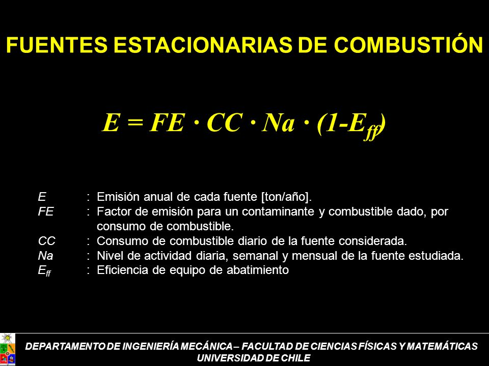 FUENTES ESTACIONARIAS DE COMBUSTIÓN E = FE · CC · Na · (1-E ff ) E: Emisión anual de cada fuente [ton/año]. FE: Factor de emisión para un contaminante