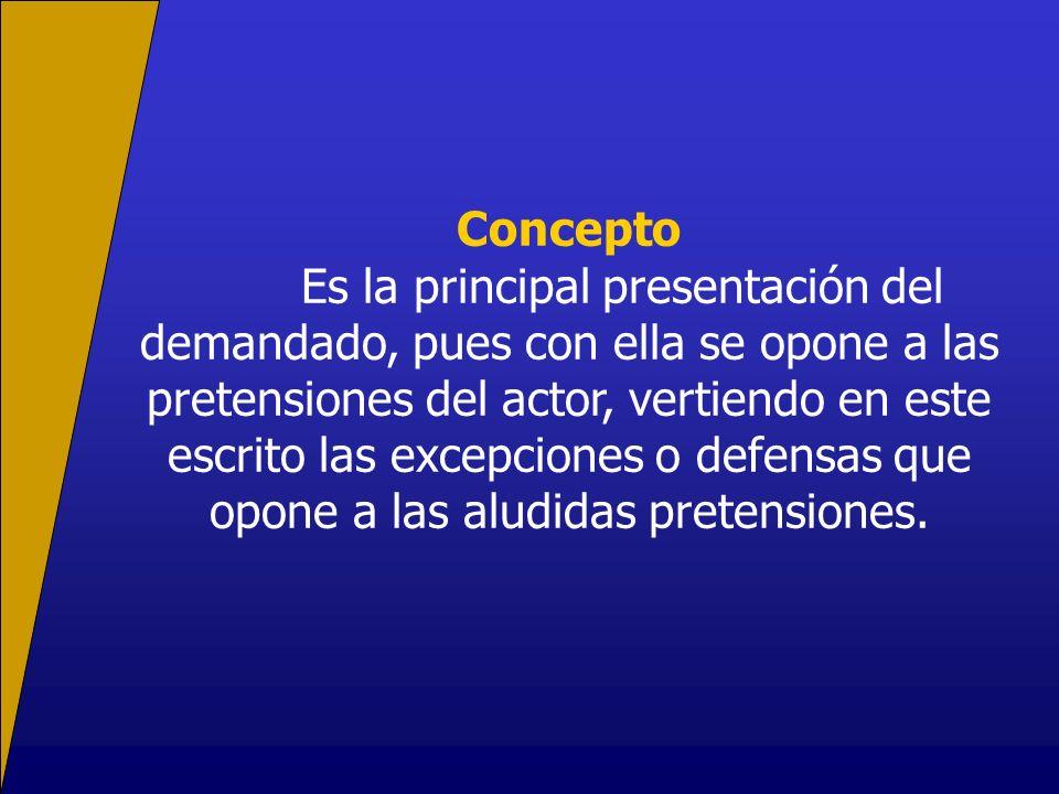 Concepto Es la principal presentación del demandado, pues con ella se opone a las pretensiones del actor, vertiendo en este escrito las excepciones o defensas que opone a las aludidas pretensiones.