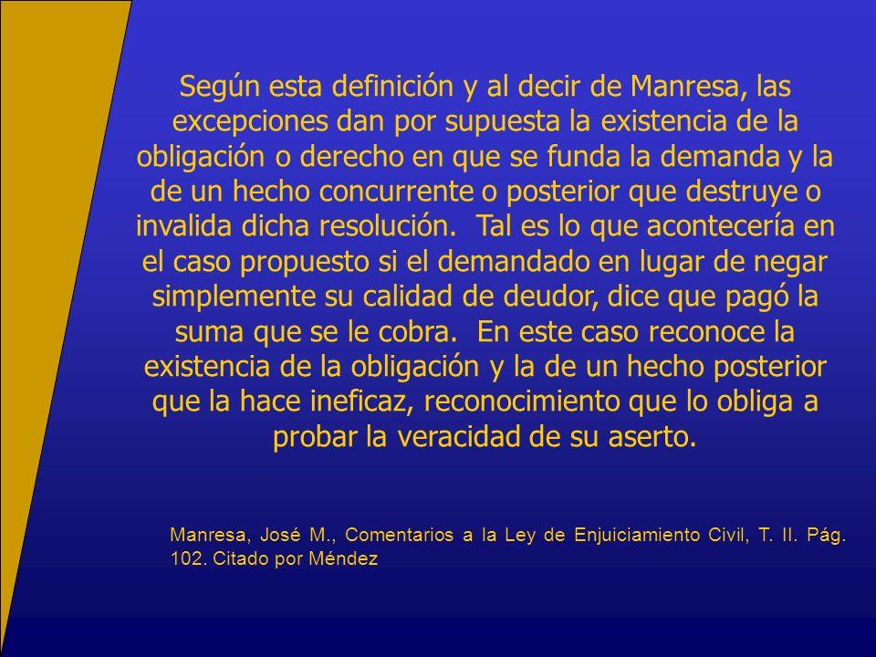 Según esta definición y al decir de Manresa, las excepciones dan por supuesta la existencia de la obligación o derecho en que se funda la demanda y la