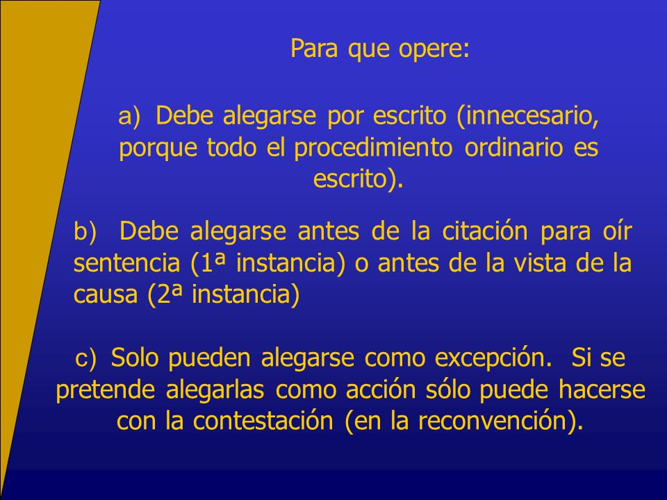 Para que opere: a) Debe alegarse por escrito (innecesario, porque todo el procedimiento ordinario es escrito). b) Debe alegarse antes de la citación p