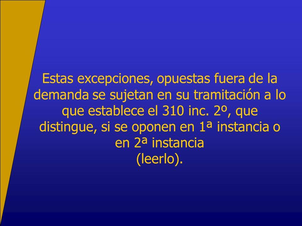 Estas excepciones, opuestas fuera de la demanda se sujetan en su tramitación a lo que establece el 310 inc. 2º, que distingue, si se oponen en 1ª inst