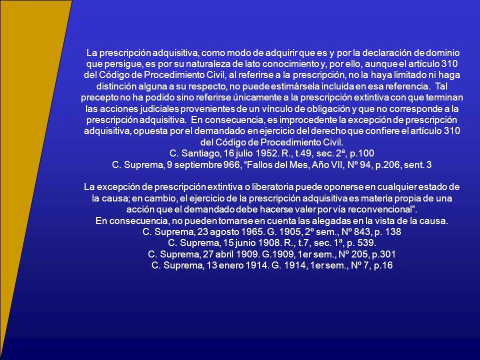 La prescripción adquisitiva, como modo de adquirir que es y por la declaración de dominio que persigue, es por su naturaleza de lato conocimiento y, por ello, aunque el artículo 310 del Código de Procedimiento Civil, al referirse a la prescripción, no la haya limitado ni haga distinción alguna a su respecto, no puede estimársela incluida en esa referencia.