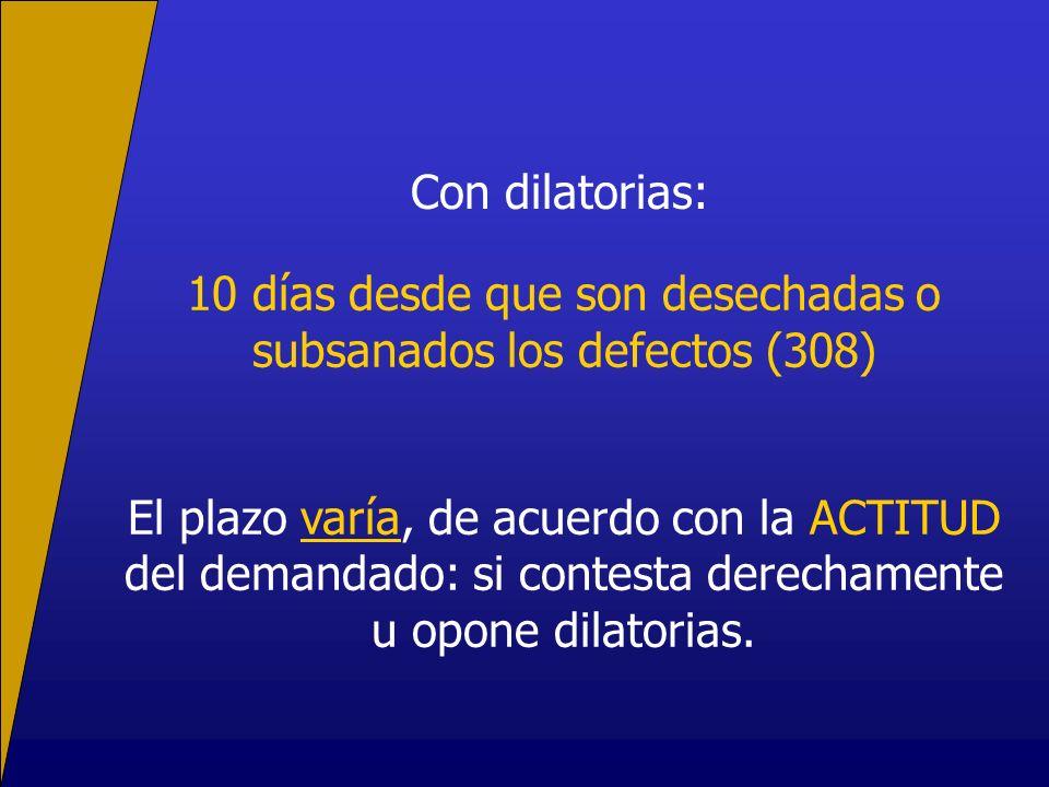Con dilatorias: 10 días desde que son desechadas o subsanados los defectos (308) El plazo varía, de acuerdo con la ACTITUD del demandado: si contesta derechamente u opone dilatorias.