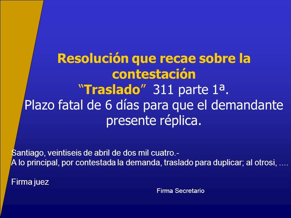 Resolución que recae sobre la contestación Traslado 311 parte 1ª. Plazo fatal de 6 días para que el demandante presente réplica. Santiago, veintiseis