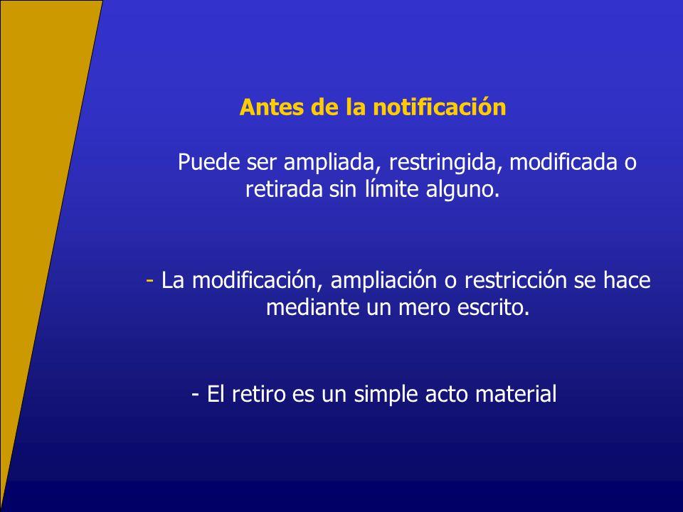 Antes de la notificación Puede ser ampliada, restringida, modificada o retirada sin límite alguno.