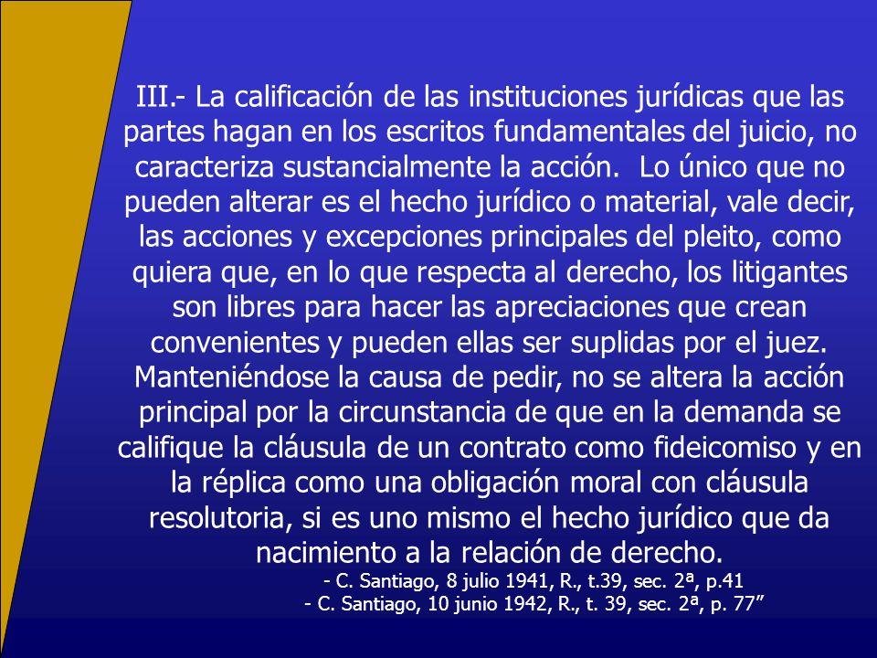 III.- La calificación de las instituciones jurídicas que las partes hagan en los escritos fundamentales del juicio, no caracteriza sustancialmente la acción.