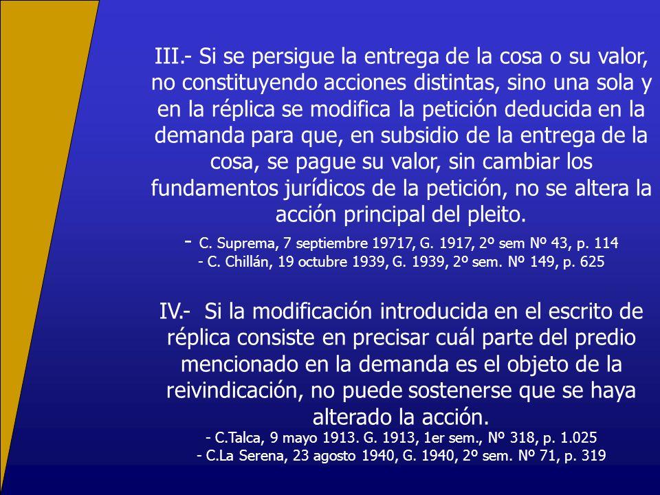 III.- Si se persigue la entrega de la cosa o su valor, no constituyendo acciones distintas, sino una sola y en la réplica se modifica la petición dedu