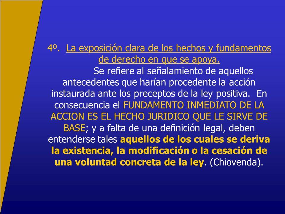 4º. La exposición clara de los hechos y fundamentos de derecho en que se apoya. Se refiere al señalamiento de aquellos antecedentes que harían procede